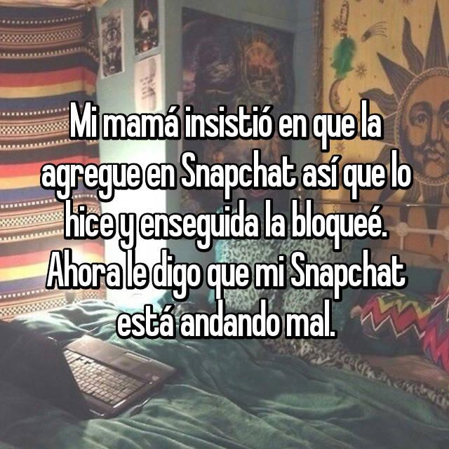 Mi mamá insistió en que la agregue en Snapchat así que lo hice y enseguida la bloqueé. Ahora le digo que mi Snapchat está andando mal.