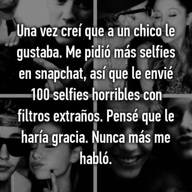 Una vez creí que a un chico le gustaba. Me pidió más selfies en snapchat, así que le envié 100 selfies horribles con filtros extraños. Pensé que le haría gracia. Nunca más me habló.