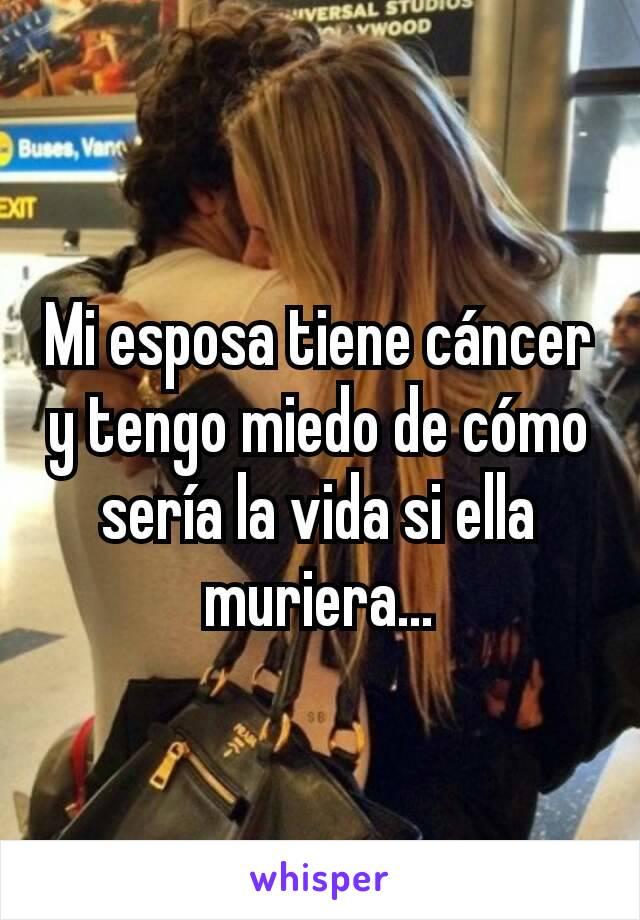 Mi esposa tiene cáncer y tengo miedo de cómo sería la vida si ella muriera...