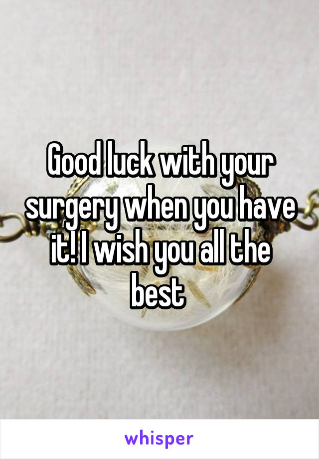 Good Luck With Your Surgery When You Have It I Wish You All The Best