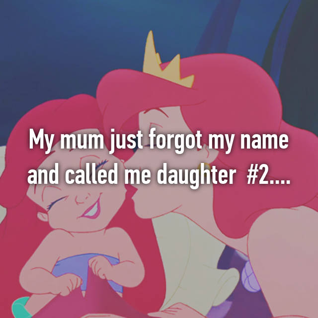 My mum just forgot my name and called me daughter  #2....