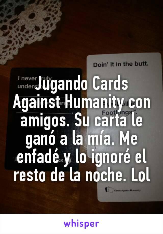 Jugando Cards Against Humanity con amigos. Su carta le ganó a la mía. Me enfadé y lo ignoré el resto de la noche. Lol