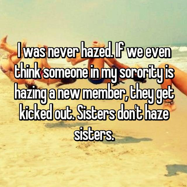 I was never hazed. If we even think someone in my sorority is hazing a new member, they get kicked out. Sisters don't haze sisters.