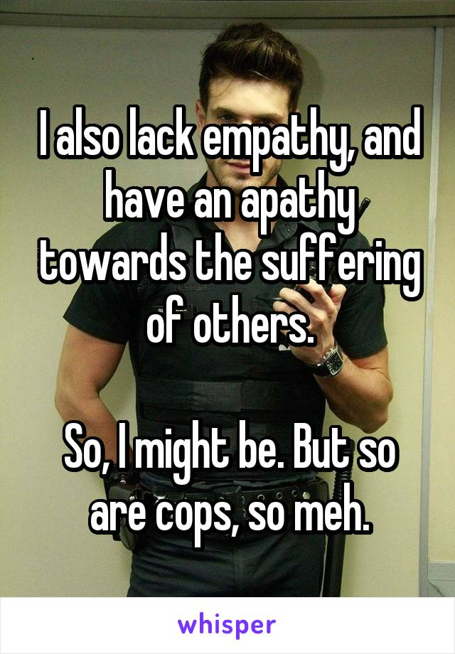 I also lack empathy, and have an apathy towards the suffering of