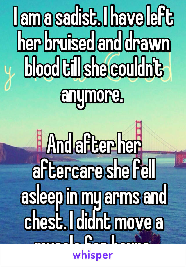 I am a sadist. I have left her bruised and drawn blood till she couldn't anymore.   And after her aftercare she fell asleep in my arms and chest. I didnt move a muscle for hours.