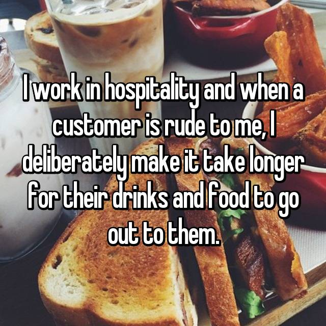 I work in hospitality and when a customer is rude to me, I deliberately make it take longer for their drinks and food to go out to them.
