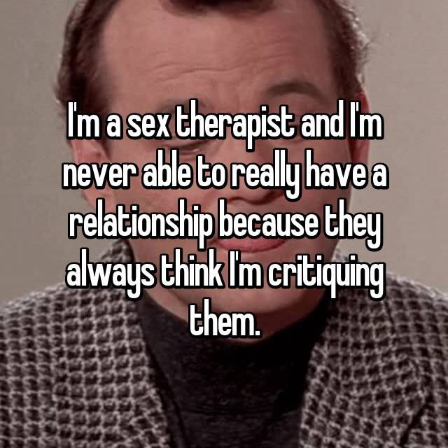 I'm a sex therapist and I'm never able to really have a relationship because they always think I'm critiquing them.