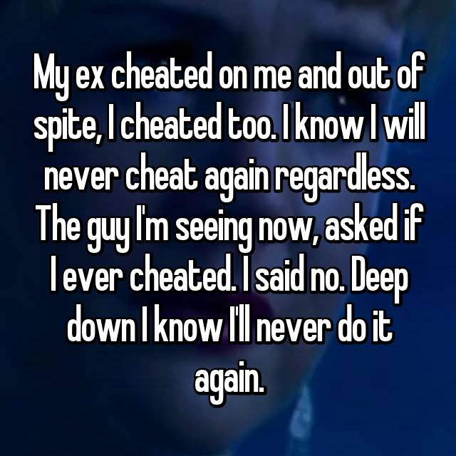 My ex cheated on me and out of spite, I cheated too. I know I will never cheat again regardless. The guy I'm seeing now, asked if I ever cheated. I said no. Deep down I know I'll never do it again.