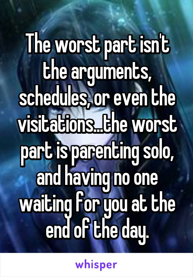 The worst part isn't the arguments, schedules, or even the visitations...the worst part is parenting solo, and having no one waiting for you at the end of the day.