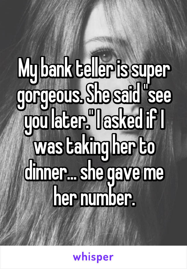 """My bank teller is super gorgeous. She said """"see you later."""" I asked if I was taking her to dinner... she gave me her number."""