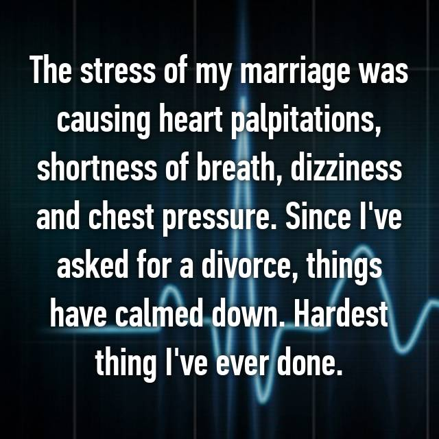 The stress of my marriage was causing heart palpitations, shortness of breath, dizziness and chest pressure. Since I've asked for a divorce, things have calmed down. Hardest thing I've ever done.