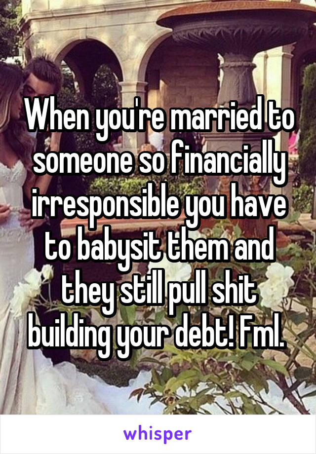 When you're married to someone so financially irresponsible you have to babysit them and they still pull shit building your debt! Fml.