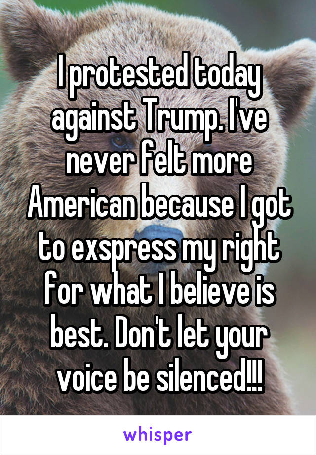 I protested today against Trump. I've never felt more American because I got to exspress my right for what I believe is best. Don't let your voice be silenced!!!