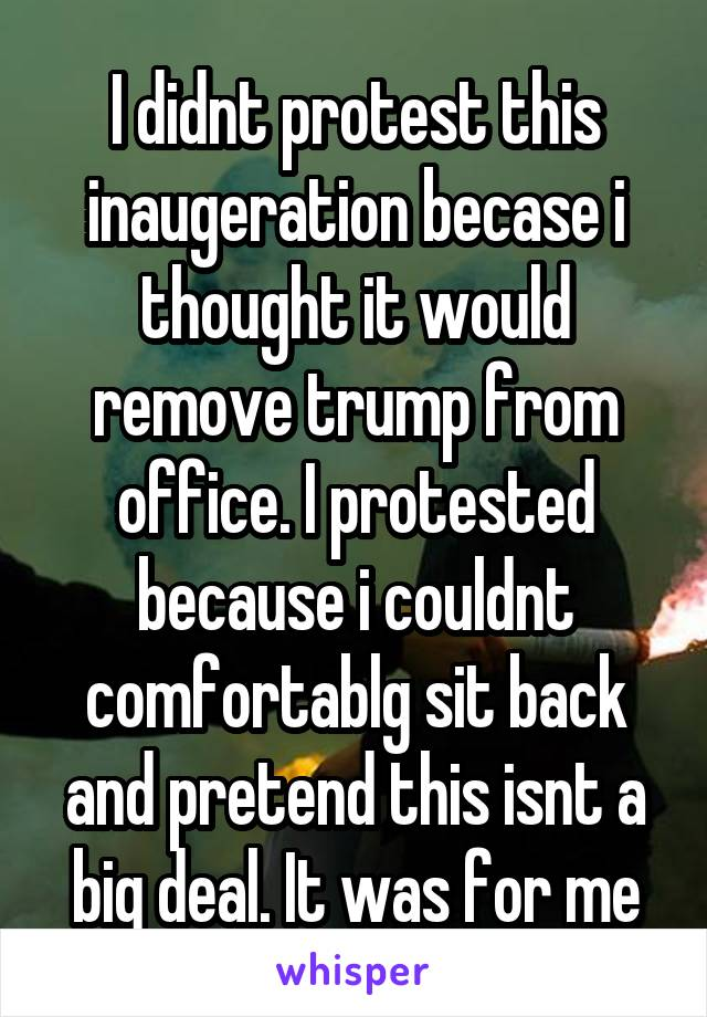 I didnt protest this inaugeration becase i thought it would remove trump from office. I protested because i couldnt comfortablg sit back and pretend this isnt a big deal. It was for me