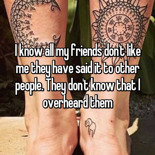 I know all my friends don't like me they have said it to other people. They don't know that I overheard them