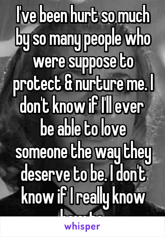 I've been hurt so much by so many people who were suppose to