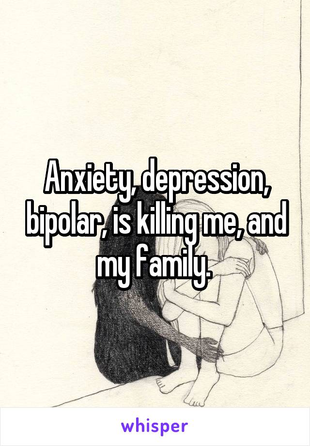 Anxiety, depression, bipolar, is killing me, and my family.