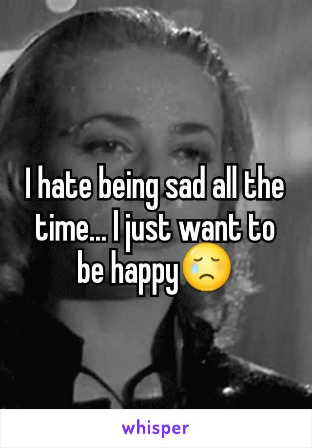 I hate being sad all the time... I just want to be happy😢
