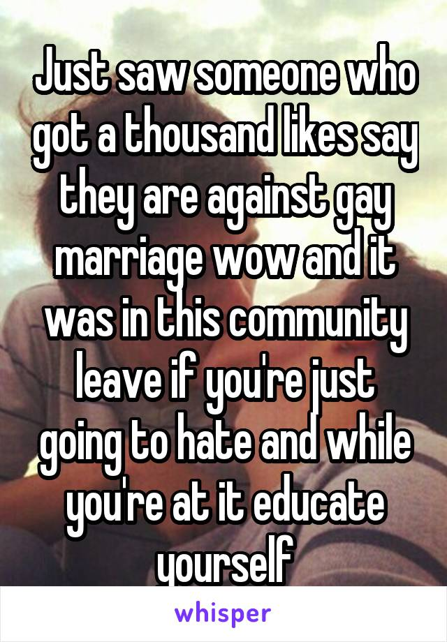 Just saw someone who got a thousand likes say they are against gay marriage wow and it was in this community leave if you're just going to hate and while you're at it educate yourself