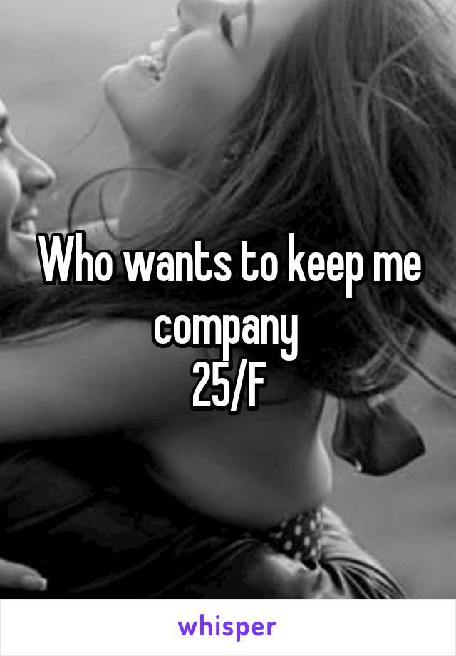 Who wants to keep me company  25/F