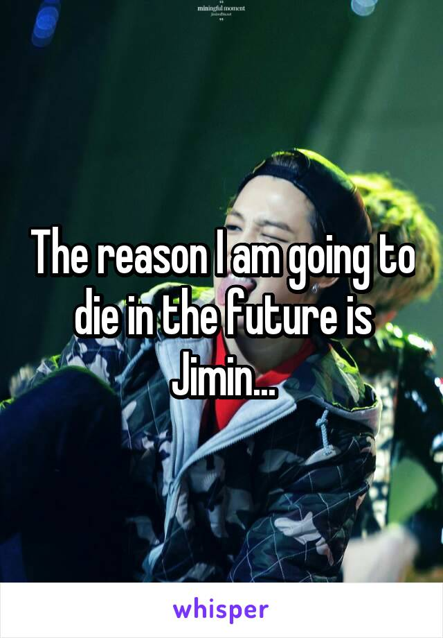 The reason I am going to die in the future is Jimin...