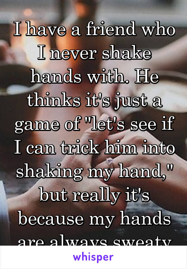 """I have a friend who I never shake hands with. He thinks it's just a game of """"let's see if I can trick him into shaking my hand,"""" but really it's because my hands are always sweaty"""