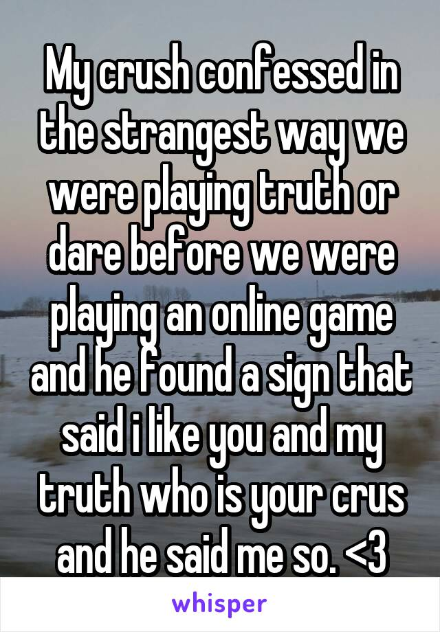 My crush confessed in the strangest way we were playing truth or dare before we were playing an online game and he found a sign that said i like you and my truth who is your crus and he said me so. <3