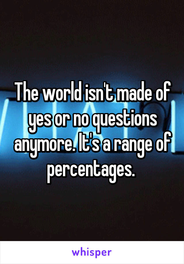 The world isn't made of yes or no questions anymore. It's a range of percentages.