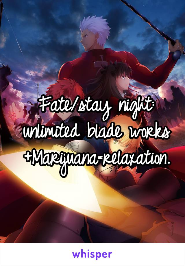 Fate/stay night: unlimited blade works +Marijuana=relaxation.