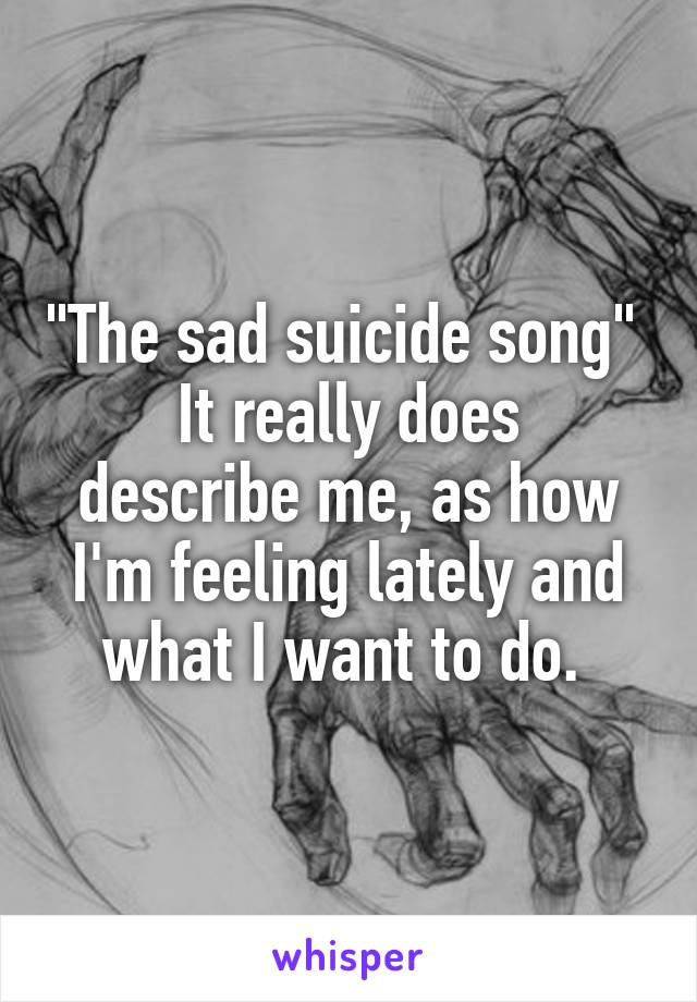 """""""The sad suicide song""""  It really does describe me, as how I'm feeling lately and what I want to do."""