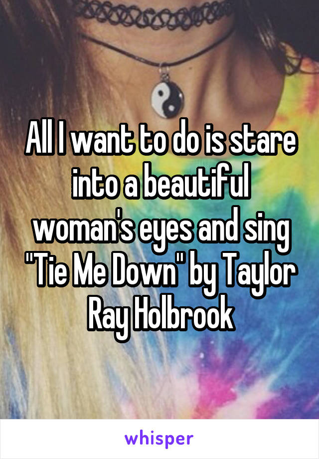 """All I want to do is stare into a beautiful woman's eyes and sing """"Tie Me Down"""" by Taylor Ray Holbrook"""