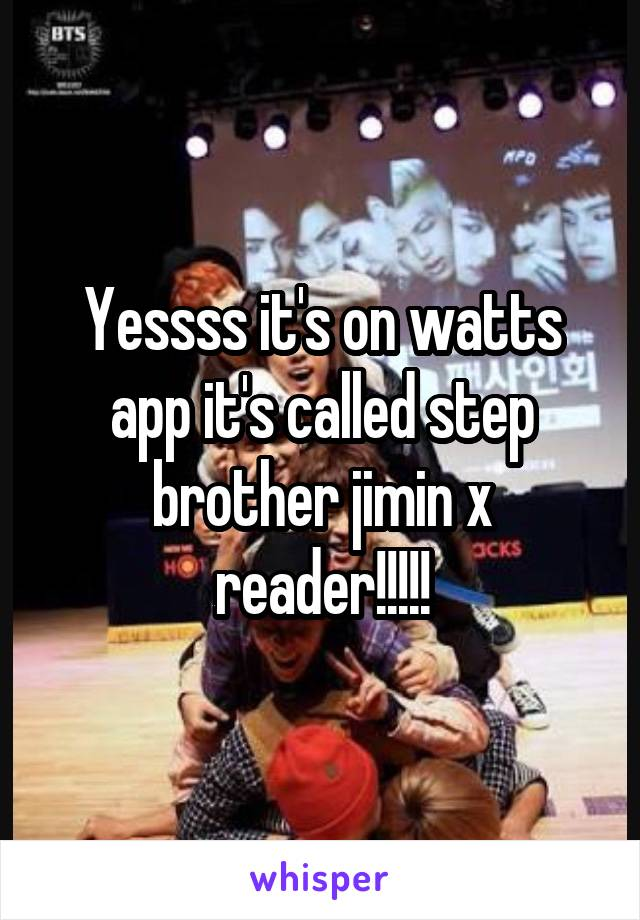 Yessss it's on watts app it's called step brother jimin x reader!!!!!