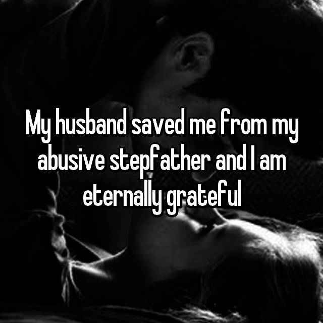 My husband saved me from my abusive stepfather and I am eternally grateful