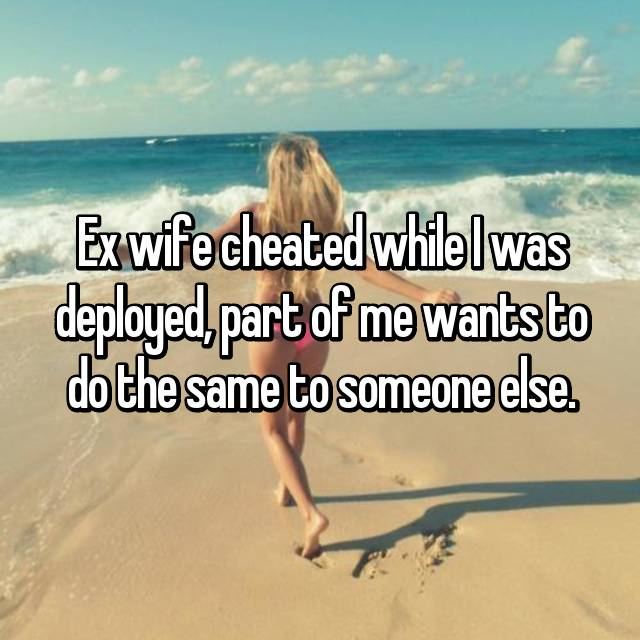 Ex wife cheated while I was deployed, part of me wants to do the same to someone else.