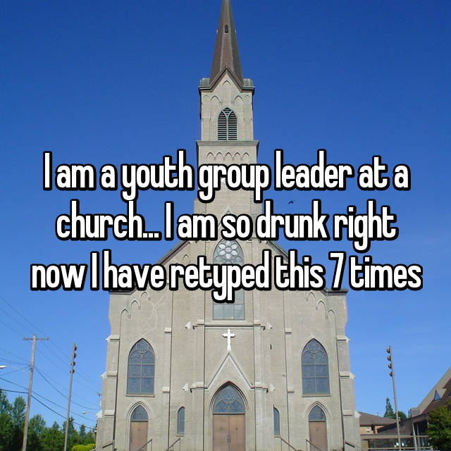 I am a youth group leader at a church... I am so drunk right now I have retyped this 7 times