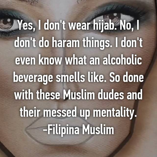Yes, I don't wear hijab. No, I don't do haram things. I don't even know what an alcoholic beverage smells like. So done with these Muslim dudes and their messed up mentality. -Filipina Muslim