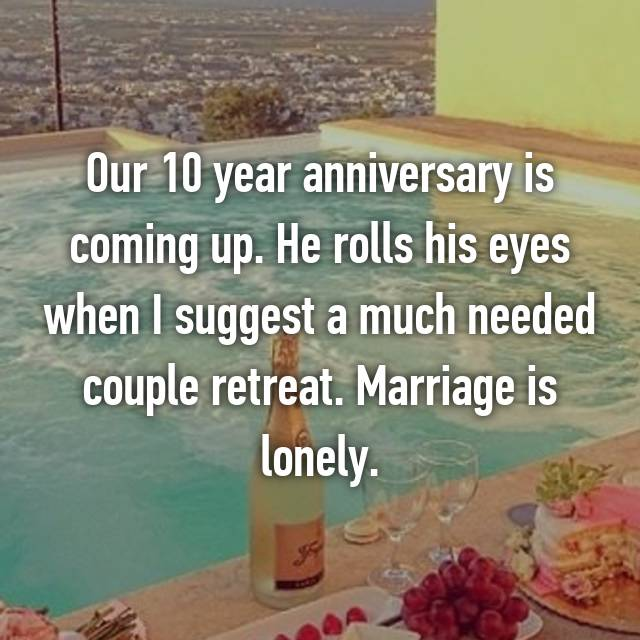 Our 10 year anniversary is coming up. He rolls his eyes when I suggest a much needed couple retreat. Marriage is lonely.