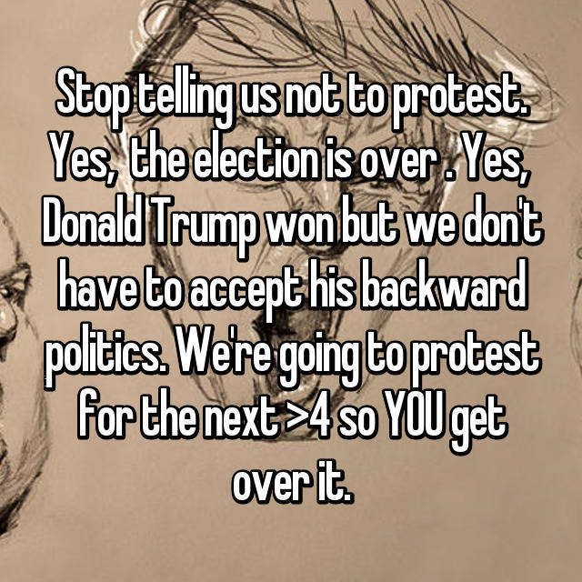 Stop telling us not to protest. Yes,  the election is over . Yes,  Donald Trump won but we don't have to accept his backward politics. We're going to protest for the next >4 so YOU get over it.