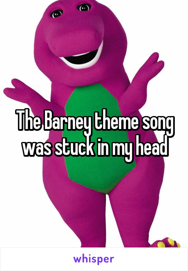 The Barney theme song was stuck in my head