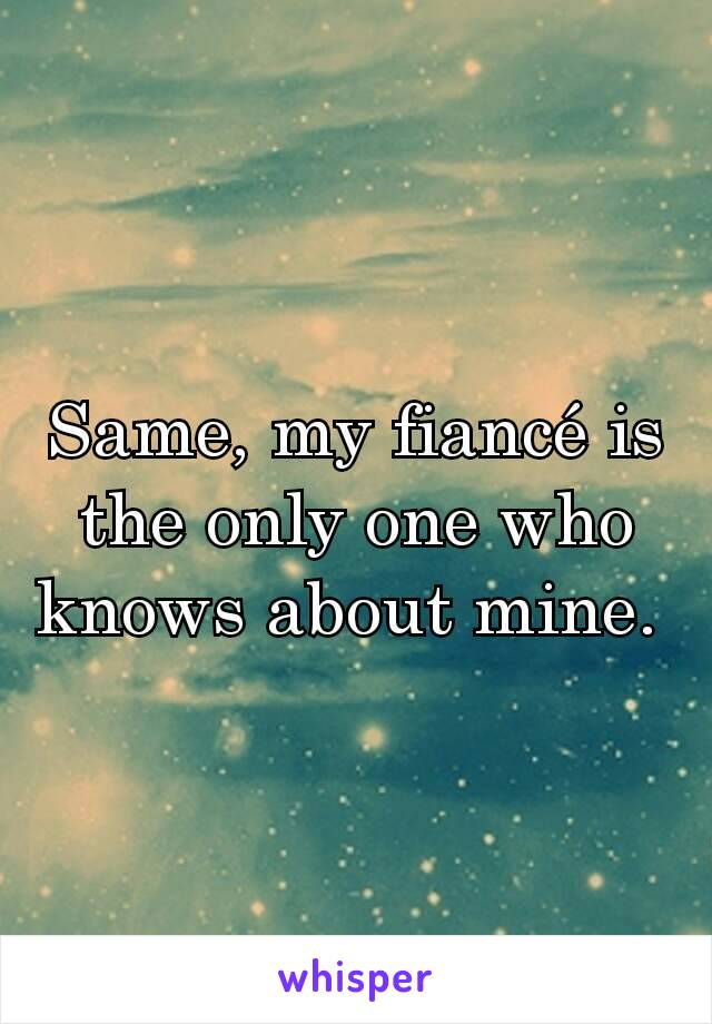 Same, my fiancé is the only one who knows about mine.