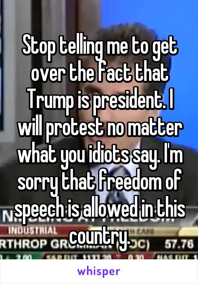 Stop telling me to get over the fact that Trump is president. I will protest no matter what you idiots say. I'm sorry that freedom of speech is allowed in this country.