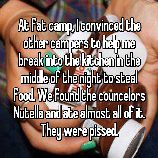At fat camp, I convinced the other campers to help me break into the kitchen in the middle of the night to steal food. We found the councelors Nutella and ate almost all of it. They were pissed.