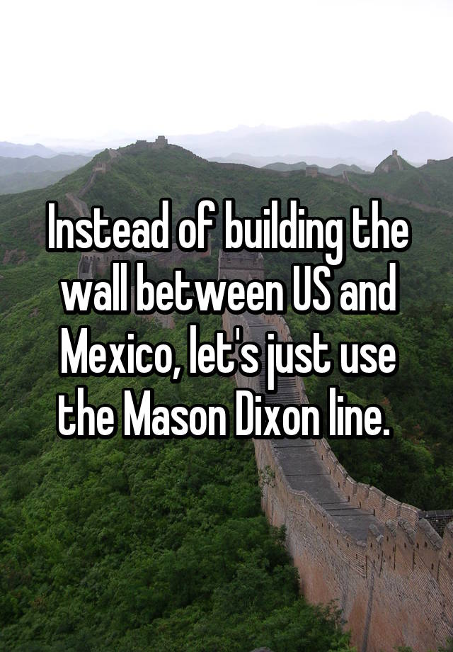 Instead of building the wall between US and Mexico, let's