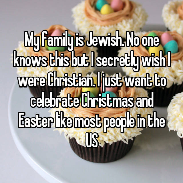 My family is Jewish. No one knows this but I secretly wish I were Christian. I just want to celebrate Christmas and Easter like most people in the US