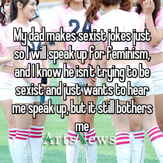 My dad makes sexist jokes just so I will speak up for feminism, and I know he isn't trying to be sexist and just wants to hear me speak up, but it still bothers me