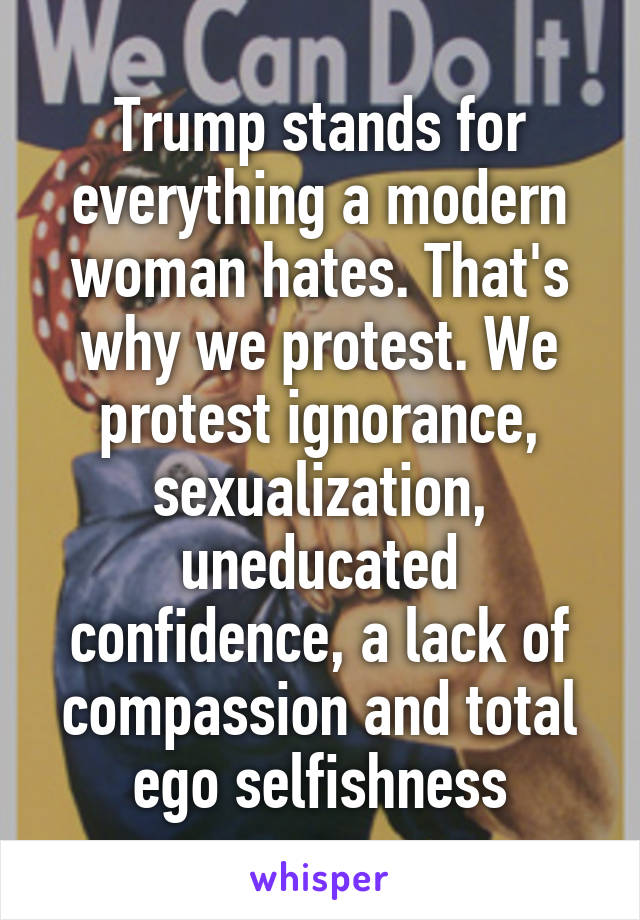 Trump stands for everything a modern woman hates. That's why we protest. We protest ignorance, sexualization, uneducated confidence, a lack of compassion and total ego selfishness