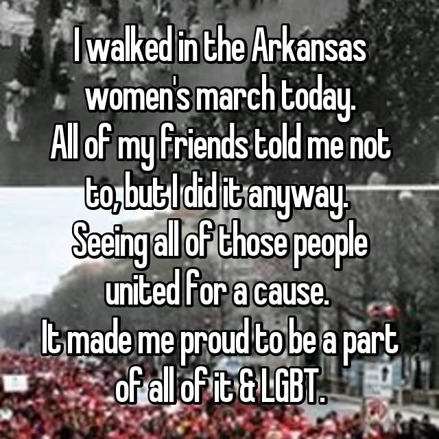 I walked in the Arkansas women's march today. All of my friends told me not to, but I did it anyway.  Seeing all of those people united for a cause.  It made me proud to be a part of all of it & LGBT.