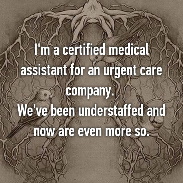 I'm a certified medical assistant for an urgent care company.  We've been understaffed and now are even more so.