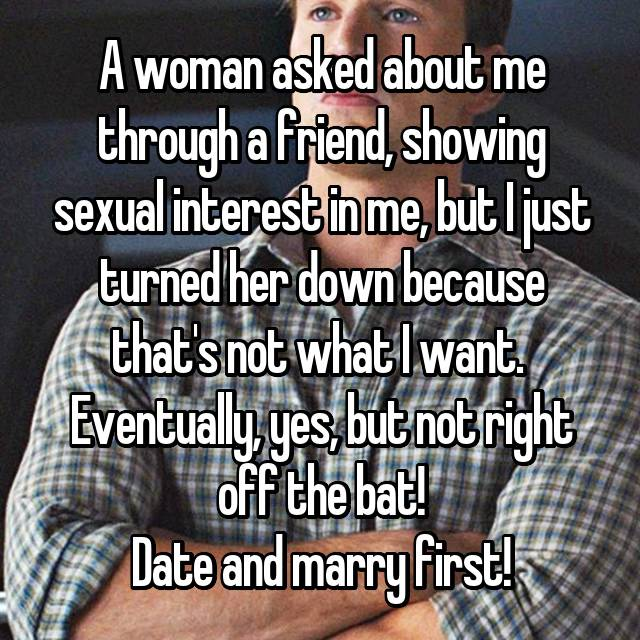 A woman asked about me through a friend, showing sexual interest in me, but I just turned her down because that's not what I want.  Eventually, yes, but not right off the bat! Date and marry first!