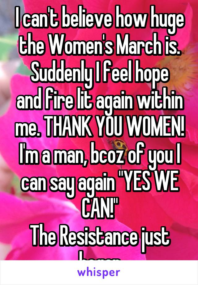 """I can't believe how huge the Women's March is. Suddenly I feel hope and fire lit again within me. THANK YOU WOMEN! I'm a man, bcoz of you I can say again """"YES WE CAN!"""" The Resistance just began"""